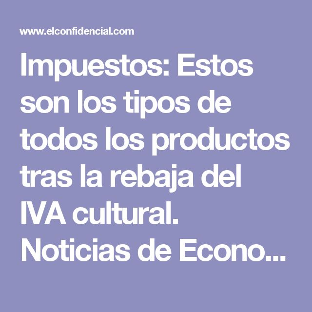 Impuestos: Estos son los tipos de todos los productos tras la rebaja del IVA cultural. Noticias de Economía