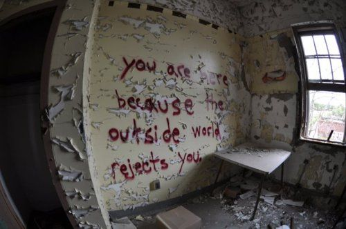 Asylum Wall Writings: You are here because the outside world rejects you. ..... scary