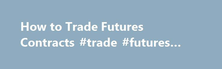 How to Trade Futures Contracts #trade #futures #contracts http://mesa.remmont.com/how-to-trade-futures-contracts-trade-futures-contracts/  # How to Trade Futures Contracts Futures contracts are a type of forward contract between a buyer and a seller of an asset. They agree to exchange goods and money at a future date, but at a price and quantity determined today. Future contracts differ from other forward contracts because they are actively traded in secondary markets like the Chicago…