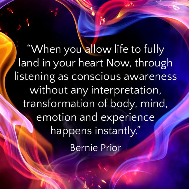 """When you allow life to fully land in your heart Now, through listening as conscious awareness without any interpretation, transformation of body, mind, emotion and experience happens instantly."" Bernie Prior"
