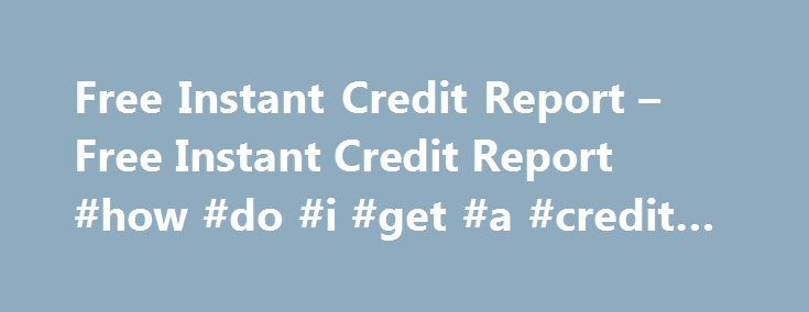 Free Instant Credit Report – Free Instant Credit Report #how #do #i #get #a #credit #score http://nef2.com/free-instant-credit-report-free-instant-credit-report-how-do-i-get-a-credit-score/  #free credit report and score no credit card required # Free Instant Credit Report No Credit Card Required Looking for a free instant credit report no credit card required? See your Credit Report Score instantly. Credit agencies have to give free annual credit reports if asked to do so. You can learn…