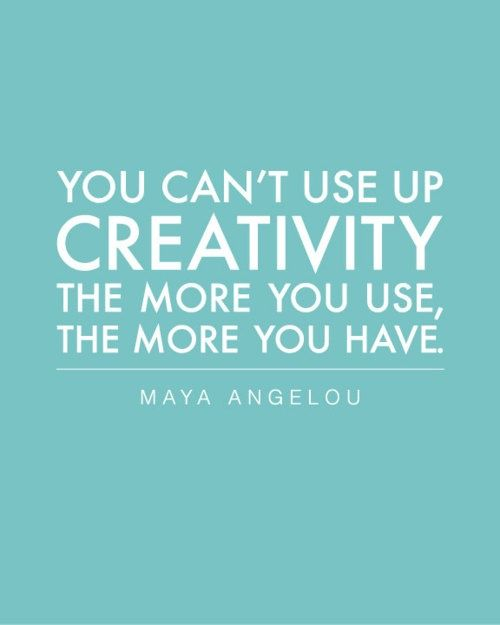 You can't use up Creativity. The more you use, the more you have. ~ Maya Angelou via Tobi Fairley