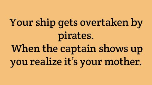 Your ship gets overtaken by pirates. When the captain shows up, you realize it's your mother.