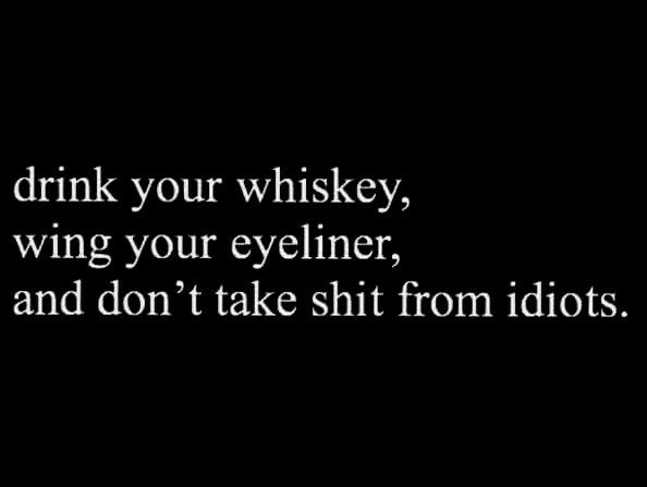 drink your whiskey, wing your eyeliner, and don't take shit from idiots