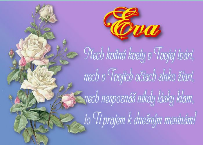 Eva  Nech kvitnú kvety v Tvojej tvári, nech v Tvojich očiach slnko žiari, nech nespoznáš nikdy lásky klam, to Ti prajem k dnešným meninám!