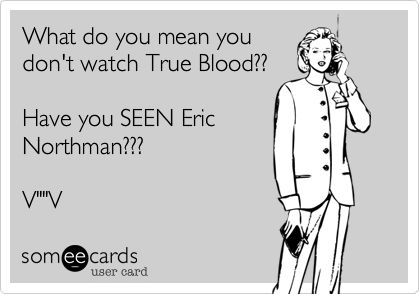 Eric Northman in True Blood: the main reason girls watch.