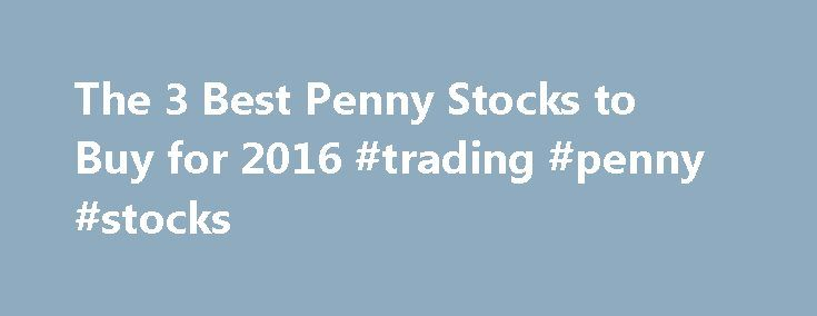 """The 3 Best Penny Stocks to Buy for 2016 #trading #penny #stocks http://stock.remmont.com/the-3-best-penny-stocks-to-buy-for-2016-trading-penny-stocks/  medianet_width = """"300"""";   medianet_height = """"600"""";   medianet_crid = """"926360737"""";   medianet_versionId"""