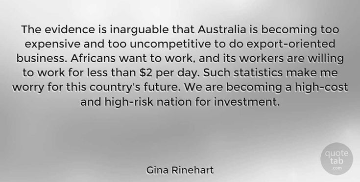 "Gina Rinehart Quote: ""The evidence is inarguable that Australia is becoming too expensive and too uncompetitive to… #Work #quotes #quotetab"