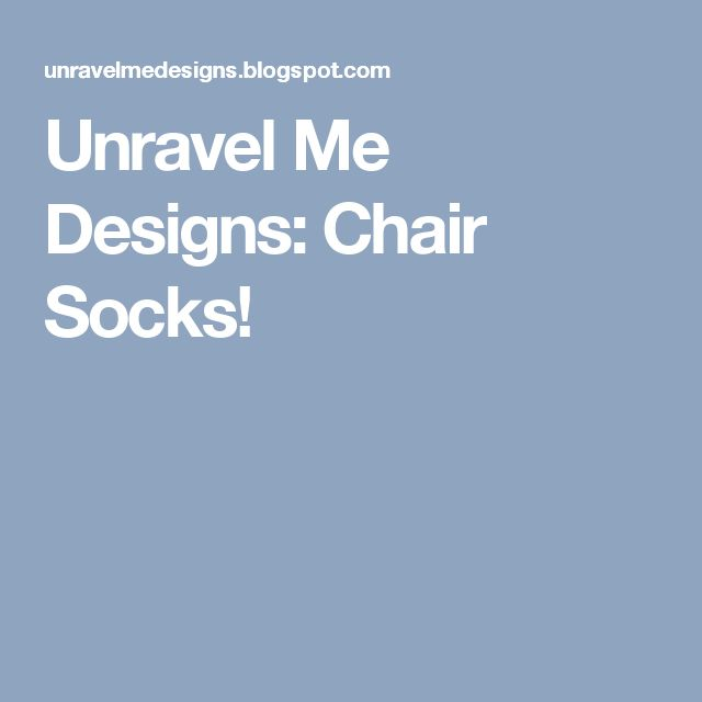 Unravel Me Designs: Chair Socks!