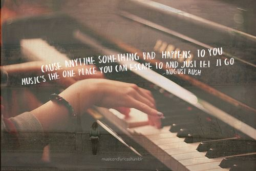 """Cause anytime something bad happens to you, music's the one place you can escape to and just let go."" -- August Rush"