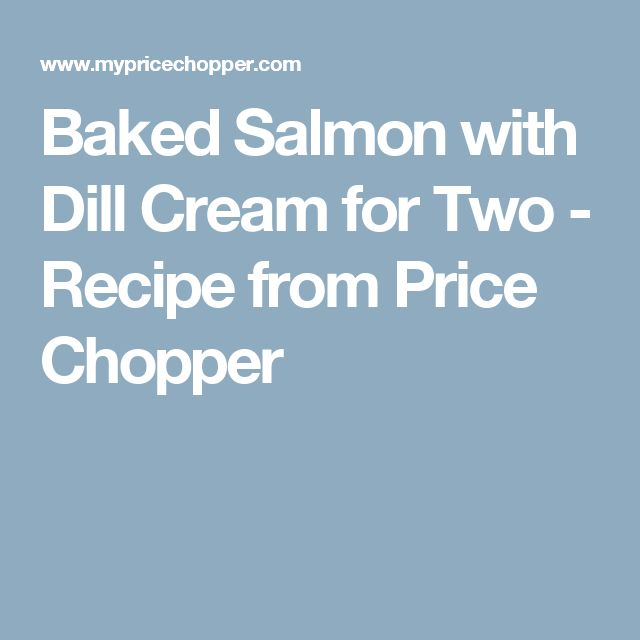 Baked Salmon with Dill Cream for Two - Recipe from Price Chopper