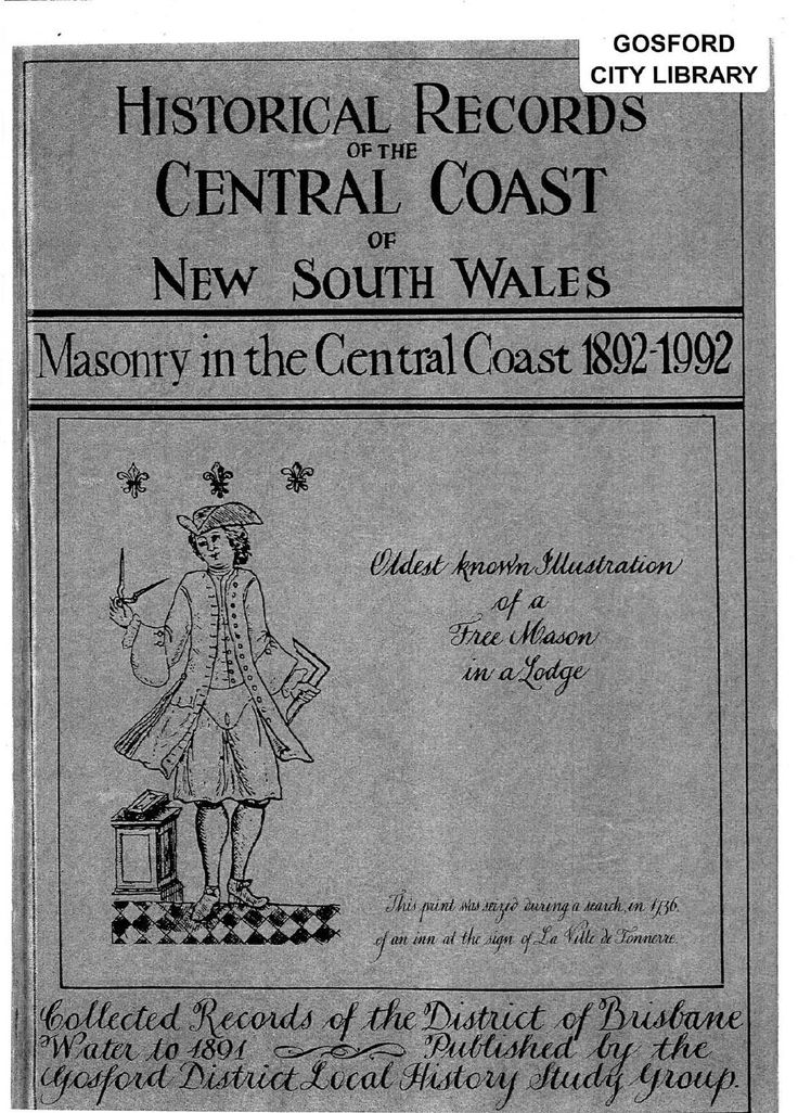 """""""Historical Records of the Central Coast of New South Wales: Masonry in the Central Coast 1892-1992. Book One"""" by the Gosford District Local History Study Group. Published 1993 by Gosford District Local History Study Group, Narara. This book contains the history of the Central Coast's local Masonry society. It has been compiled from member records and recollections, as well as minute books from the various chapters and documents in private hands."""