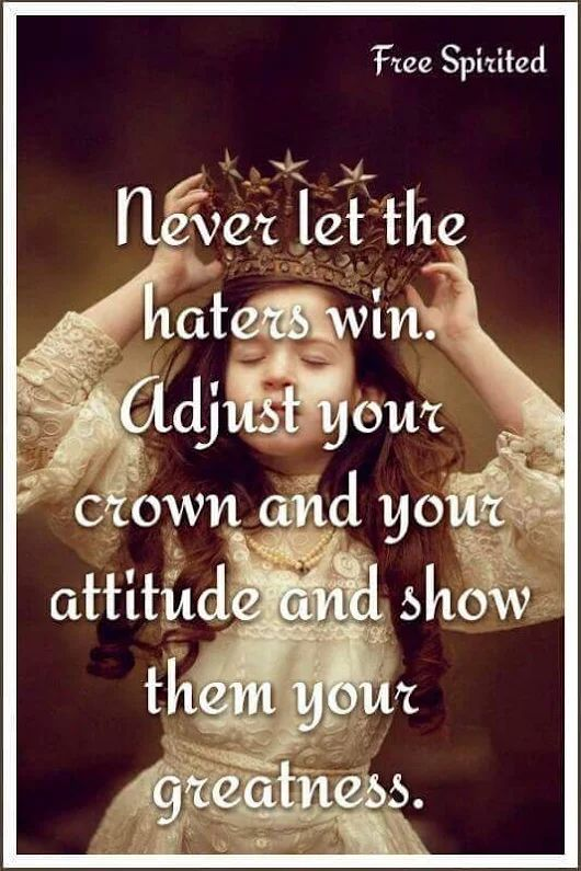 Don't ever get discouraged girls. There will always be haters that are jealous, that want to bring you down. Straighten your crown and keep it movin kid!