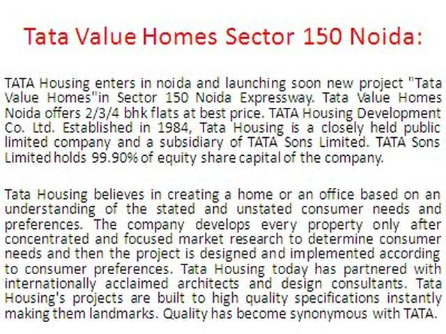 "Call Now:+919015969970 TATA Housing enters in noida and launching soon new project ""Tata Value Homes""in Sector 150 Noida Expressway. Tata Value Homes Noida offers 2/3/4 bhk flats at best price. TATA Housing Development Co. Ltd. Established in 1984, Tata Housing is a closely held public limited company and a subsidiary of TATA Sons Limited. TATA Sons Limited holds 99.90% of equity share capital of the company."