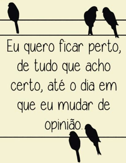 Eu quero ficar perto ,de tudo que acho certo,até o dia em que eu mudar de #opiniao *!!*