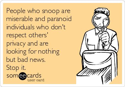 People who snoop are miserable and paranoid individuals who don't respect others' privacy and are looking for nothing but bad news. Stop it.