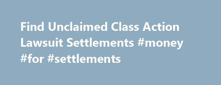 Find Unclaimed Class Action Lawsuit Settlements #money #for #settlements http://swaziland.remmont.com/find-unclaimed-class-action-lawsuit-settlements-money-for-settlements/  # Class Action Lawsuit Settlement Search Class action lawsuits, including securities class action lawsuits, are a large and growing source of unclaimed funds. Each year hundreds of companies are involved in class action litigation. Recent class action settlements have exceeded $10 billion ($5 billion last year alone)…