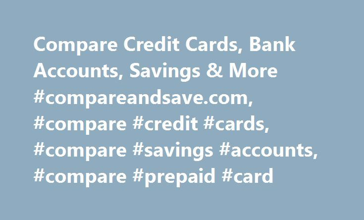 Compare Credit Cards, Bank Accounts, Savings & More #compareandsave.com, #compare #credit #cards, #compare #savings #accounts, #compare #prepaid #card http://louisiana.nef2.com/compare-credit-cards-bank-accounts-savings-more-compareandsave-com-compare-credit-cards-compare-savings-accounts-compare-prepaid-card/  # Product Offers Please ensure that you fully read the terms & conditions of any product or policy before you decide to proceed and are fully aware of the total costs and the benefits…