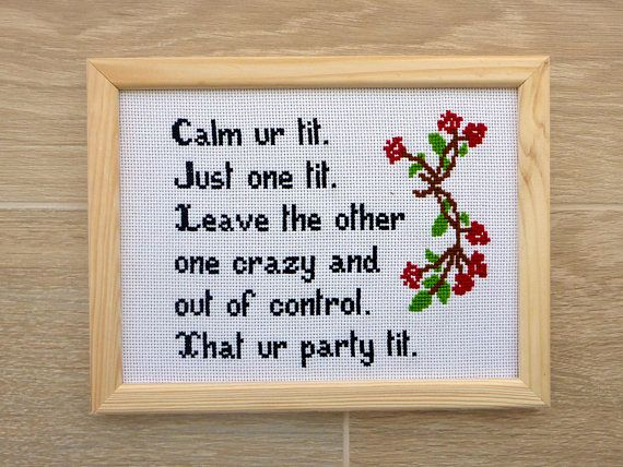 QUOTE ----------------------------------------- Calm ur tit. Just one tit. Leave the other one crazy and out of control. That ur party tit. DESCRIPTION ------------------------------------------ This is a funny quote about tits and their mission. :) The cross stitch features the