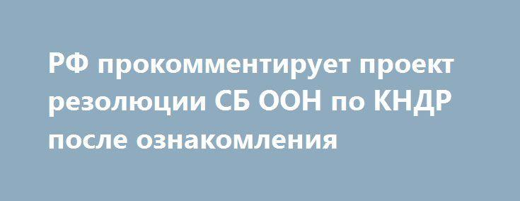 РФ прокомментирует проект резолюции СБ ООН по КНДР после ознакомления https://apral.ru/2017/07/12/rf-prokommentiruet-proekt-rezolyutsii-sb-oon-po-kndr-posle-oznakomleniya.html  Как сообщили журналистам в пресс-службе правительства Российской Федерации, Москва обозначит свое отношение к проекту Соединенных Штатов по резолюции Совета Безопасности ООН, предусматривающему ужесточение санкционных мер против Северной Кореи. Однако это произойдет лишь после его официального изучения экспертами…