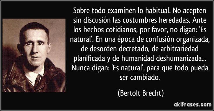 Sobre todo examinen lo habitual. No acepten sin discusión las costumbres heredadas. Ante los hechos cotidianos, por favor, no digan: 'Es natural'. En una época de confusión organizada, de desorden decretado, de arbitrariedad planificada y de humanidad deshumanizada... Nunca digan: 'Es natural', para que todo pueda ser cambiado. (Bertolt Brecht)