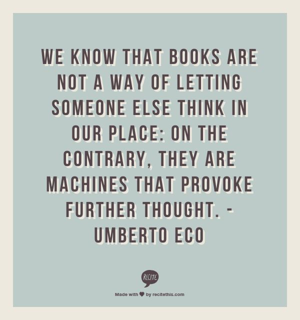 """We know that books are not a way of letting someone else think in our place: On the contrary, they are machines that provoke further thought."" Umberto Eco"