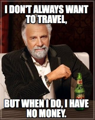 Meme Creator - I don't always want to travel, but when I do, I have no money. Meme Generator at MemeCreator.org!