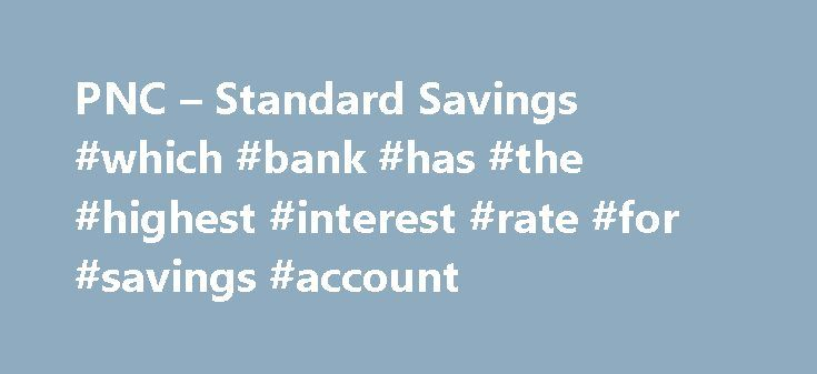PNC – Standard Savings #which #bank #has #the #highest #interest #rate #for #savings #account http://savings.remmont.com/pnc-standard-savings-which-bank-has-the-highest-interest-rate-for-savings-account/  To get the most of this PNC experience, we recommend upgrading your browser. Standard Savings...