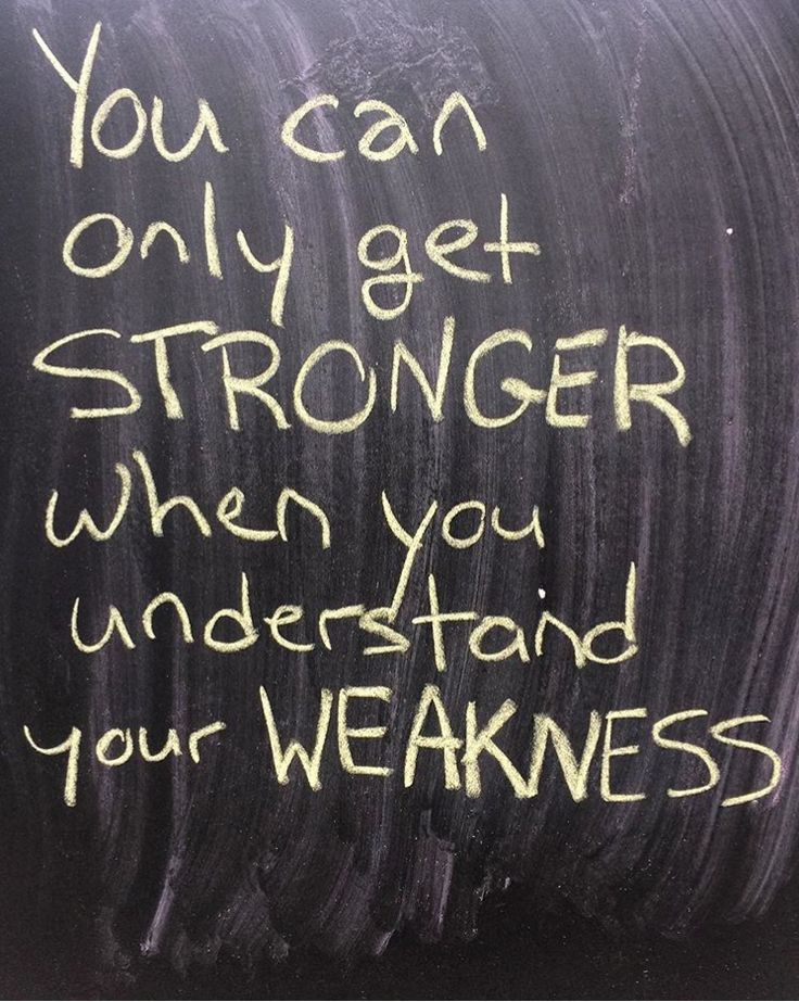You can only get stronger when you understand your weakness