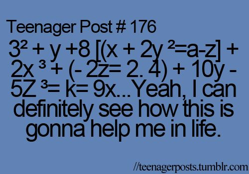 I don't wanna learn all this i wanna learn how to pay taxes, how to get a job, or how to apply for college that's what we should be learning about TEENAGER POST
