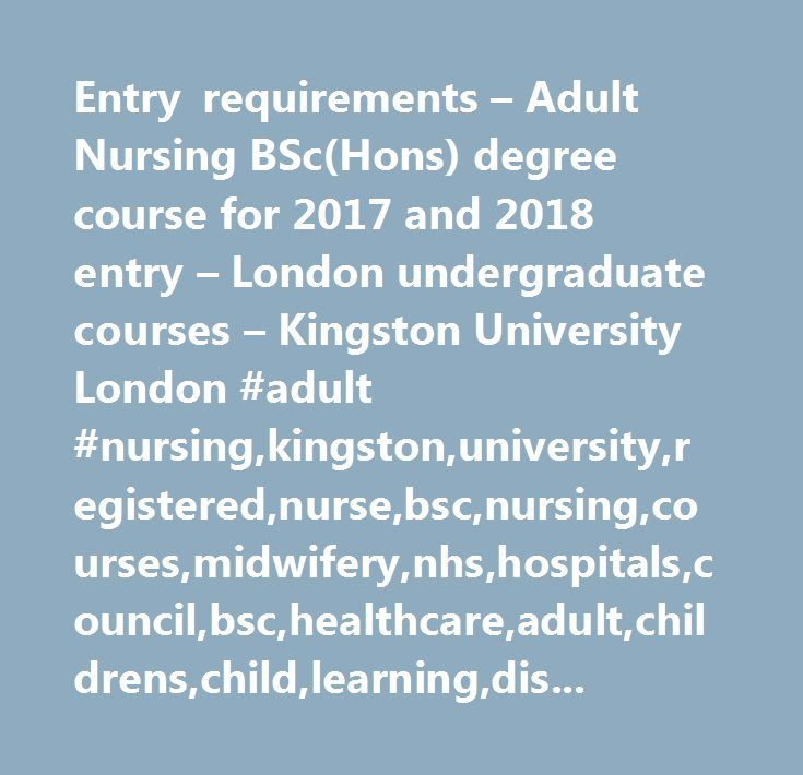 Entry requirements – Adult Nursing BSc(Hons) degree course for 2017 and 2018 entry – London undergraduate courses – Kingston University London #adult #nursing,kingston,university,registered,nurse,bsc,nursing,courses,midwifery,nhs,hospitals,council,bsc,healthcare,adult,childrens,child,learning,disability,mental,health,clinical,social,care,medical,pysiotherapy…