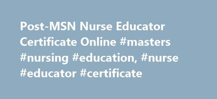 Post-MSN Nurse Educator Certificate Online #masters #nursing #education, #nurse #educator #certificate http://georgia.nef2.com/post-msn-nurse-educator-certificate-online-masters-nursing-education-nurse-educator-certificate/  # Post-Master of Science in Nursing: Nursing Education Certificate NUR-641E: Advanced Pathophysiology and Pharmacology for Nurse Educators Total Credits: 4 credits Course Description This course focuses on advanced physiology, pathophysiology, and pharmacologic…