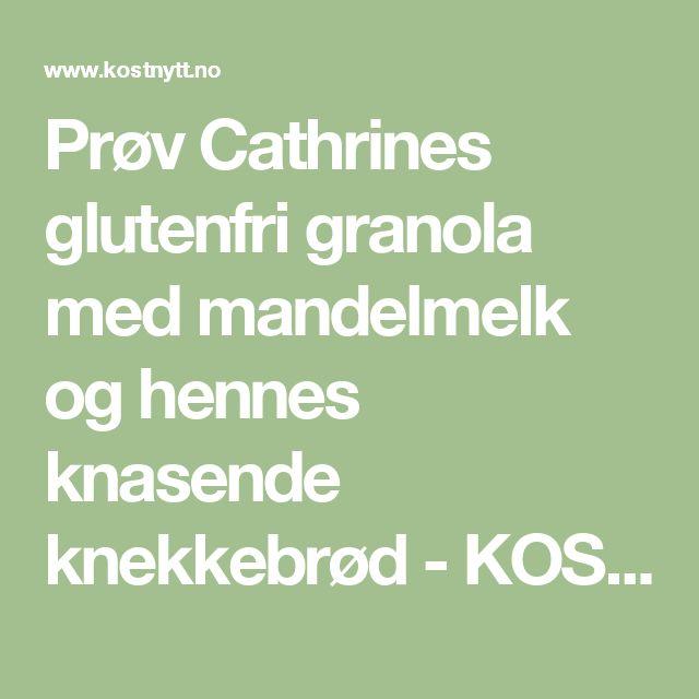 Prøv Cathrines glutenfri granola med mandelmelk og hennes knasende knekkebrød - KOSTNYTT