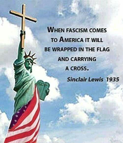 """""""When fascism comes to America it will be wrapped in the flag and carrying a cross."""" - Sinclair Lewis 1935"""