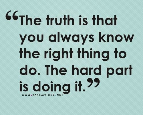 The truth is that you always know the right thing to do. The hard part is doing it.