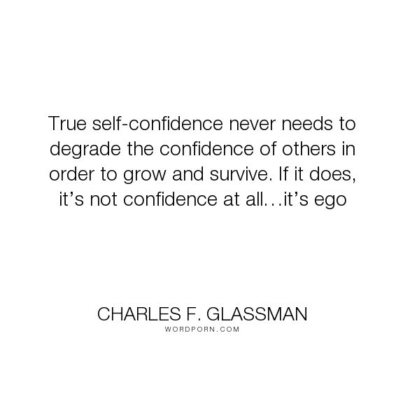 """Charles F. Glassman - """"True self-confidence never needs to degrade the confidence of others in order to..."""". inspirational-quotes, personal-growth, confidence-quotes, ego-quotes"""