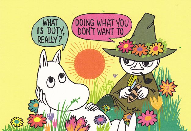 One must strike a balance between freedom and duty. 50 Lessons That Moomins Can Teach You! Wasn´t a fan of the animated series, but this is actually quite a good read! Good illustrations, too!