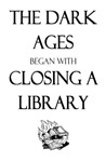 The Dark Ages began with Closing a Library (Now I have to head over to Wikipedia to find out just how true this is...)