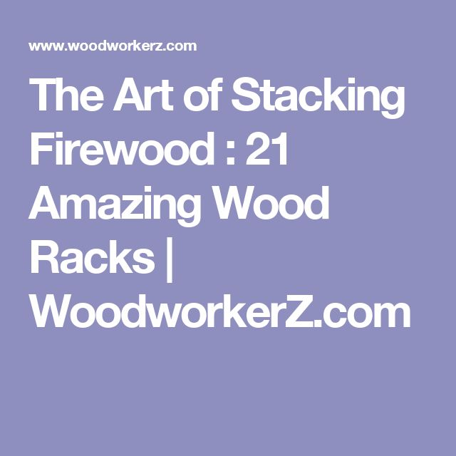 The Art of Stacking Firewood : 21 Amazing Wood Racks | WoodworkerZ.com