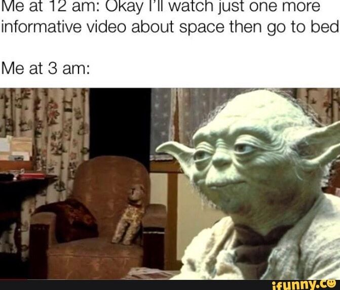 Wa C Jus One More Informative Video About Space Then Go To Bed Me At 3 Am Ifunny Funny Star Wars Memes Star Wars Memes Star Wars Humor