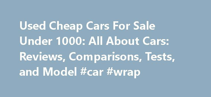 Used Cheap Cars For Sale Under 1000: All About Cars: Reviews, Comparisons, Tests, and Model #car #wrap http://car.remmont.com/used-cheap-cars-for-sale-under-1000-all-about-cars-reviews-comparisons-tests-and-model-car-wrap/  #cheap used cars for sale # used cheap cars for sale under 1000 used cheap cars for sale under 1000 Cheap used cars for sale, search a large inventory of cheap used cars for sale by private owners and auto dealers. Find thousands of best used cars under $5000 Find New…