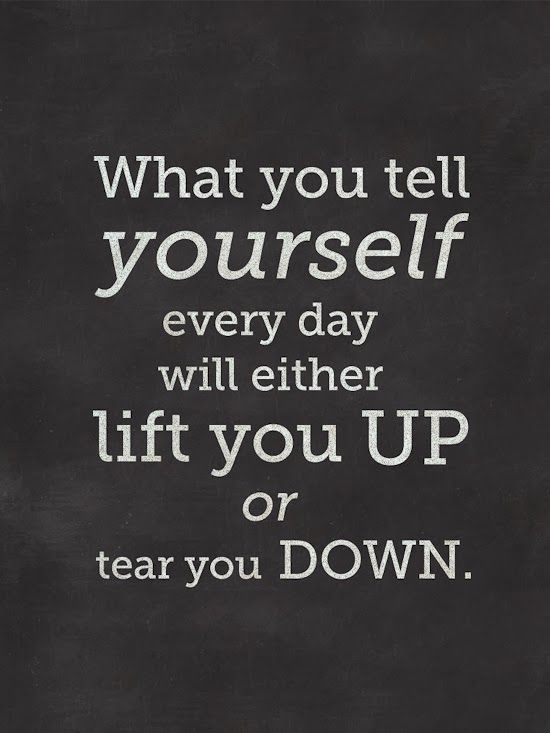 What you tell yourself every day will either lift you up or tear you down.