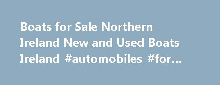 Boats for Sale Northern Ireland New and Used Boats Ireland #automobiles #for #sale http://car-auto.nef2.com/boats-for-sale-northern-ireland-new-and-used-boats-ireland-automobiles-for-sale/  #cars for sale ni # Used Boats for Sale Check out the huge selection of Used Boats for sale we have on offer New Boats for Sale Check out the huge selection of New Boats for sale we have on…Continue Reading