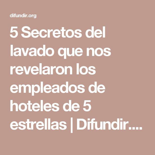 5 Secretos del lavado que nos revelaron los empleados de hoteles de 5 estrellas | Difundir.ORG