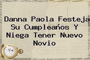 http://tecnoautos.com/wp-content/uploads/imagenes/tendencias/thumbs/danna-paola-festeja-su-cumpleanos-y-niega-tener-nuevo-novio.jpg Danna Paola. Danna Paola festeja su cumpleaños y niega tener nuevo novio, Enlaces, Imágenes, Videos y Tweets - http://tecnoautos.com/actualidad/danna-paola-danna-paola-festeja-su-cumpleanos-y-niega-tener-nuevo-novio/
