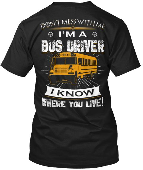 Don't Mess With Me I'm A Bus Driver I Know Where You Live!   Black T-Shirt Back