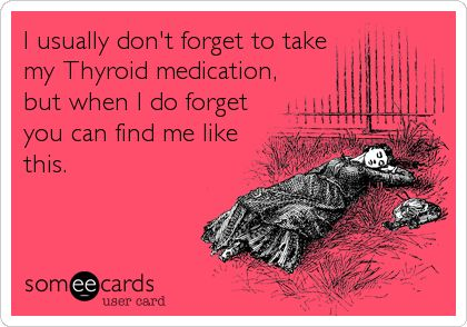 I usually don't forget to take my Thyroid medication, but when I do forget you can find me like this.