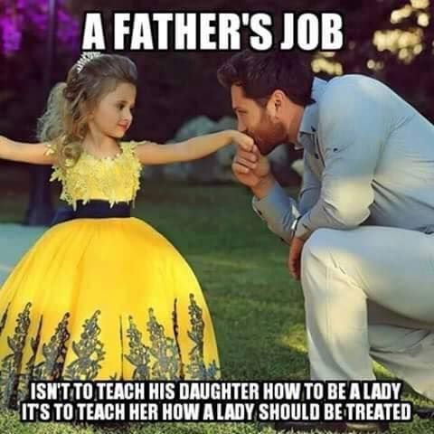 A father's job,isn't to teach his daughter,how to be a lady,it's to teach her,how a lady should be treated, meme
