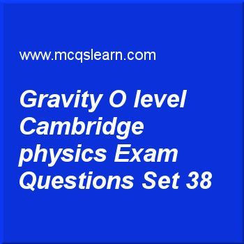 Practice test on gravity O level Cambridge physics, O level Cambridge physics quiz 38 online. Practice physics exam's questions and answers to learn gravity: O level Cambridge physics test with answers. Practice online quiz to test knowledge on gravity: O level Cambridge physics, thermal properties, measuring time, measurement of density, types of thermometers worksheets. Free gravity: O level Cambridge physics test has multiple choice questions as two quantities that make up moment of...