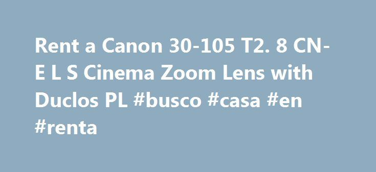 Rent a Canon 30-105 T2. 8 CN-E L S Cinema Zoom Lens with Duclos PL #busco #casa #en #renta http://rentals.remmont.com/rent-a-canon-30-105-t2-8-cn-e-l-s-cinema-zoom-lens-with-duclos-pl-busco-casa-en-renta/  #canon lens rental # Free Cinema Zoom Lens CN-E 30-105mm T2.8 L SP rivals best-in-class zoom magnification and mid-range focal lengths for the Super 35mm format, and is engineered to offer superb 4K optical performance for demanding high-end productions, meeting and exceeding industry…
